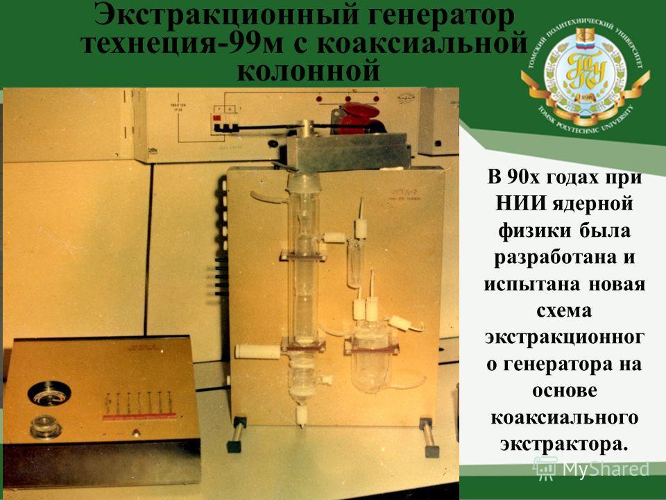 Экстракционный генератор технеция-99м с коаксиальной колонной В 90х годах при НИИ ядерной физики была разработана и испытана новая схема экстракционног о генератора на основе коаксиального экстрактора.