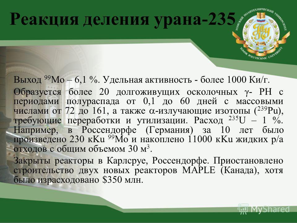 Реакция деления урана-235 Выход 99 Мо – 6,1 %. Удельная активность - более 1000 Ки/г. Образуется более 20 долгоживущих осколочных γ- РН с периодами полураспада от 0,1 до 60 дней с массовыми числами от 72 до 161, а также -излучающие изотопы ( 239 Pu),
