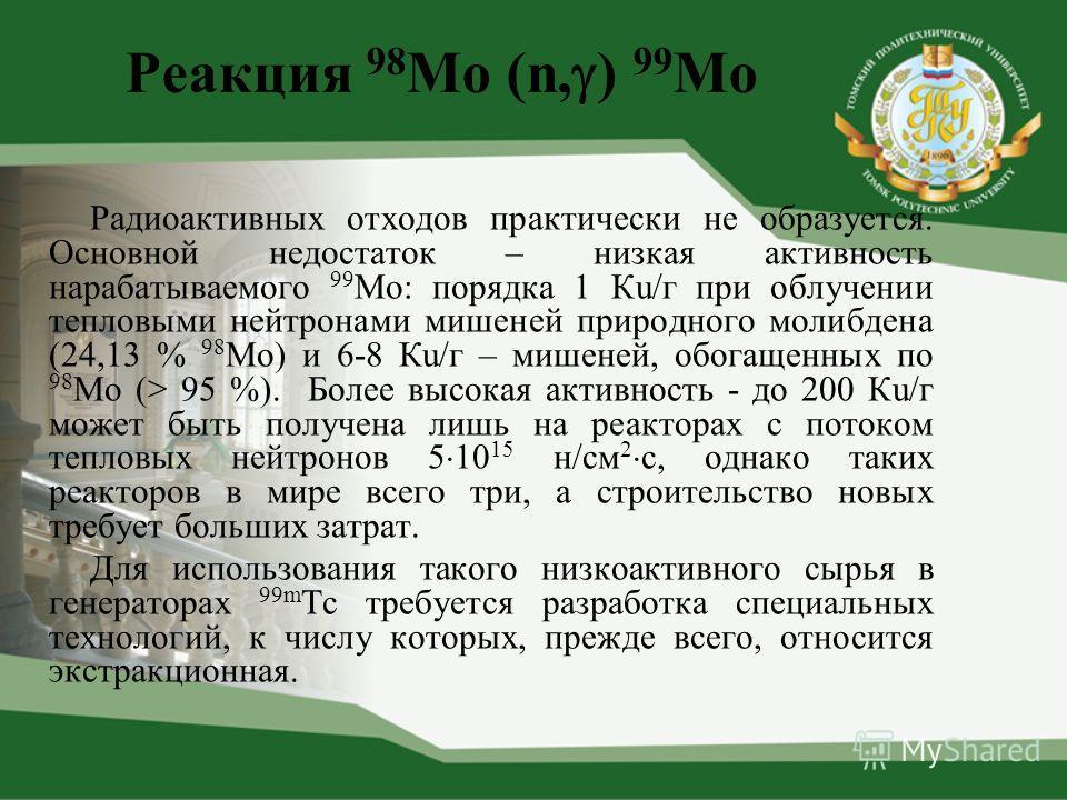 Реакция 98 Mo (n, ) 99 Mo Радиоактивных отходов практически не образуется. Основной недостаток – низкая активность нарабатываемого 99 Мо: порядка 1 Кu/г при облучении тепловыми нейтронами мишеней природного молибдена (24,13 % 98 Мо) и 6-8 Кu/г – мише