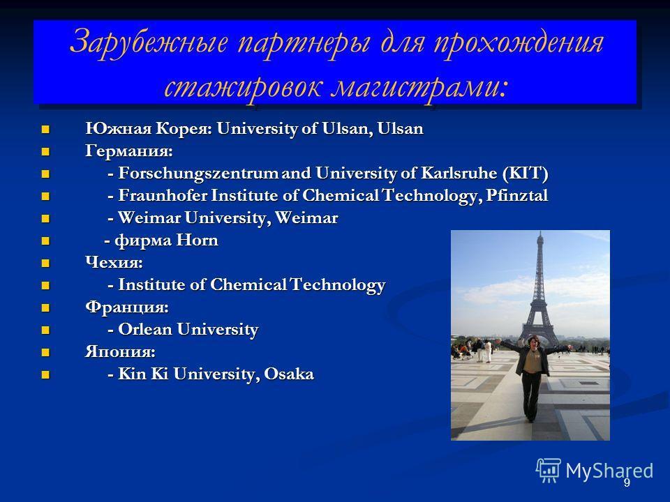 9 Зарубежные партнеры для прохождения стажировок магистрами: Южная Корея: University of Ulsan, Ulsan Южная Корея: University of Ulsan, Ulsan Германия: Германия: - Forschungszentrum and University of Karlsruhe (KIT) - Forschungszentrum and University