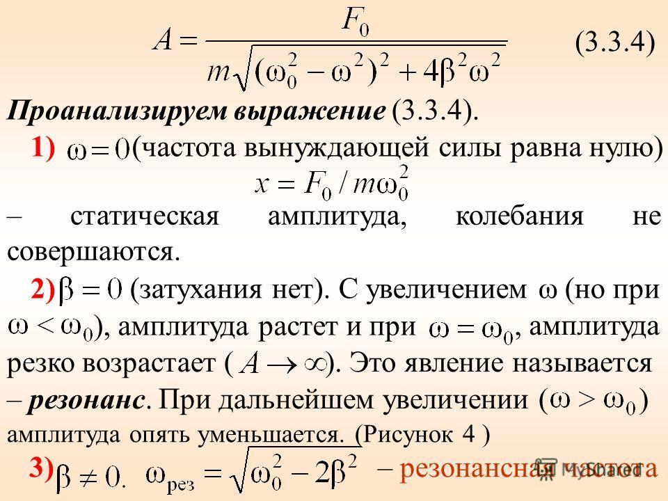 (3.3.4) Проанализируем выражение (3.3.4). 1)(частота вынуждающей силы равна нулю) – статическая амплитуда, колебания не совершаются. 2) (затухания нет). С увеличением ω (но при ), амплитуда растет и при, амплитуда резко возрастает (). Это явление наз