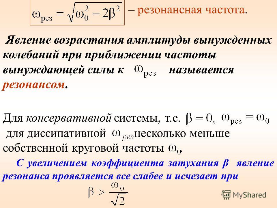 – резонансная частота. Явление возрастания амплитуды вынужденных колебаний при приближении частоты вынуждающей силы к называется резонансом. Для консервативной системы, т.е. для диссипативной несколько меньше собственной круговой частоты. С увеличени