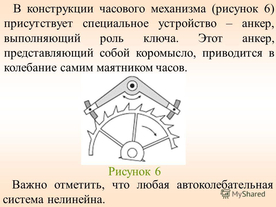 В конструкции часового механизма (рисунок 6) присутствует специальное устройство – анкер, выполняющий роль ключа. Этот анкер, представляющий собой коромысло, приводится в колебание самим маятником часов. Рисунок 6 Важно отметить, что любая автоколеба