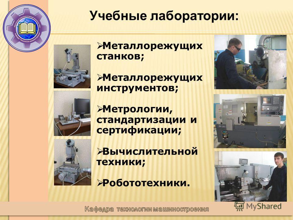 Учебные лаборатории: Металлорежущих станков; Металлорежущих инструментов; Метрологии, стандартизации и сертификации; Вычислительной техники; Робототехники.