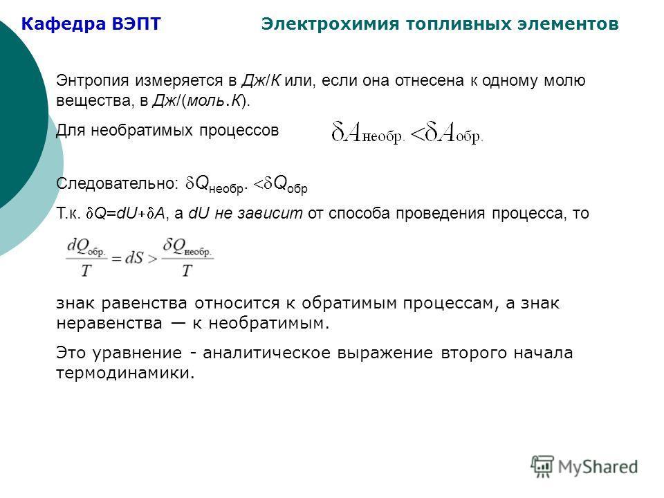 Кафедра ВЭПТ Электрохимия топливных элементов Энтропия измеряется в Дж/К или, если она отнесена к одному молю вещества, в Дж/(моль. К). Для необратимых процессов Следовательно: Q необр. Q обр Т.к. Q dU A, а dU не зависит от способа проведения процесс