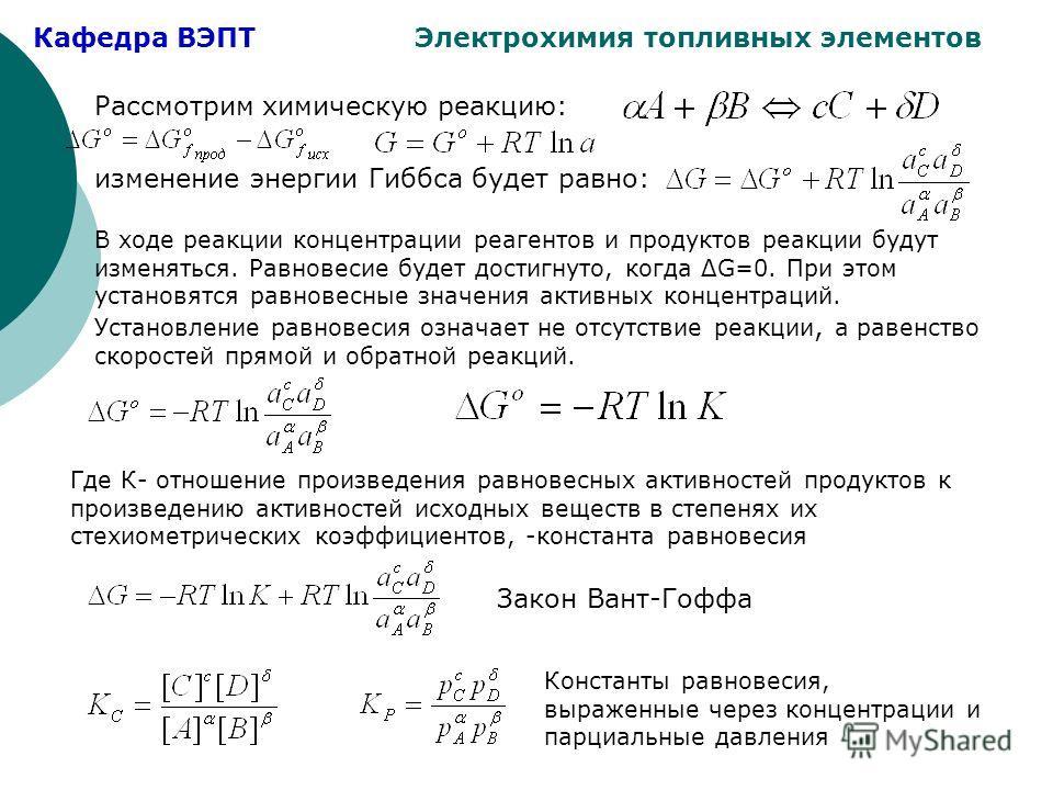 Кафедра ВЭПТ Электрохимия топливных элементов Рассмотрим химическую реакцию: изменение энергии Гиббса будет равно: В ходе реакции концентрации реагентов и продуктов реакции будут изменяться. Равновесие будет достигнуто, когда ΔG=0. При этом установят