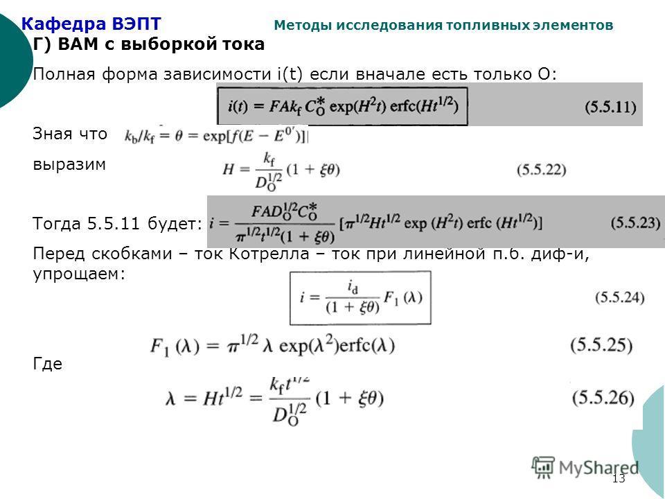Кафедра ВЭПТ Методы исследования топливных элементов 13 Г) ВАМ с выборкой тока Полная форма зависимости i(t) если вначале есть только О: Зная что выразим Тогда 5.5.11 будет: Перед скобками – ток Котрелла – ток при линейной п.б. диф-и, упрощаем: Где