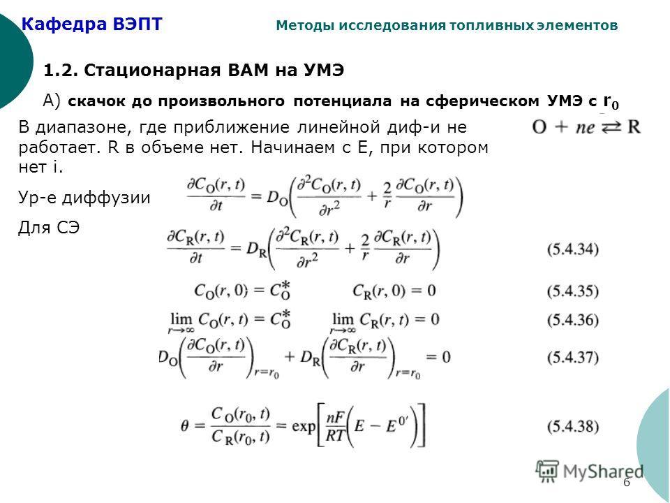 Кафедра ВЭПТ Методы исследования топливных элементов 6 1.2. Стационарная ВАМ на УМЭ А) скачок до произвольного потенциала на сферическом УМЭ с r 0 В диапазоне, где приближение линейной диф-и не работает. R в объеме нет. Начинаем с Е, при котором нет