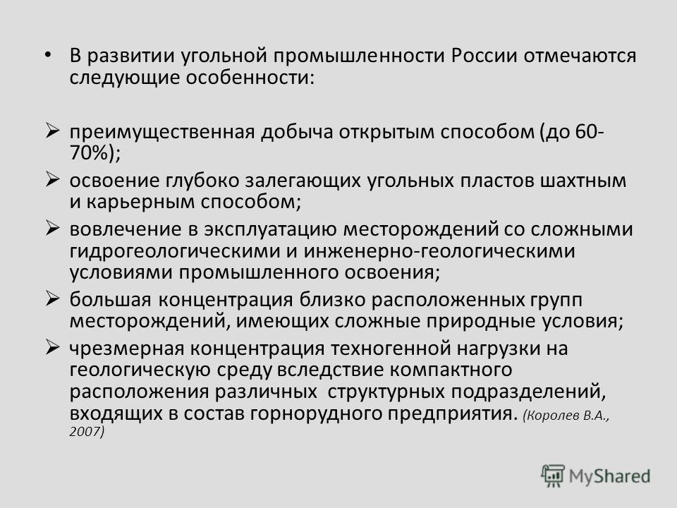 В развитии угольной промышленности России отмечаются следующие особенности: преимущественная добыча открытым способом (до 60- 70%); освоение глубоко залегающих угольных пластов шахтным и карьерным способом; вовлечение в эксплуатацию месторождений со