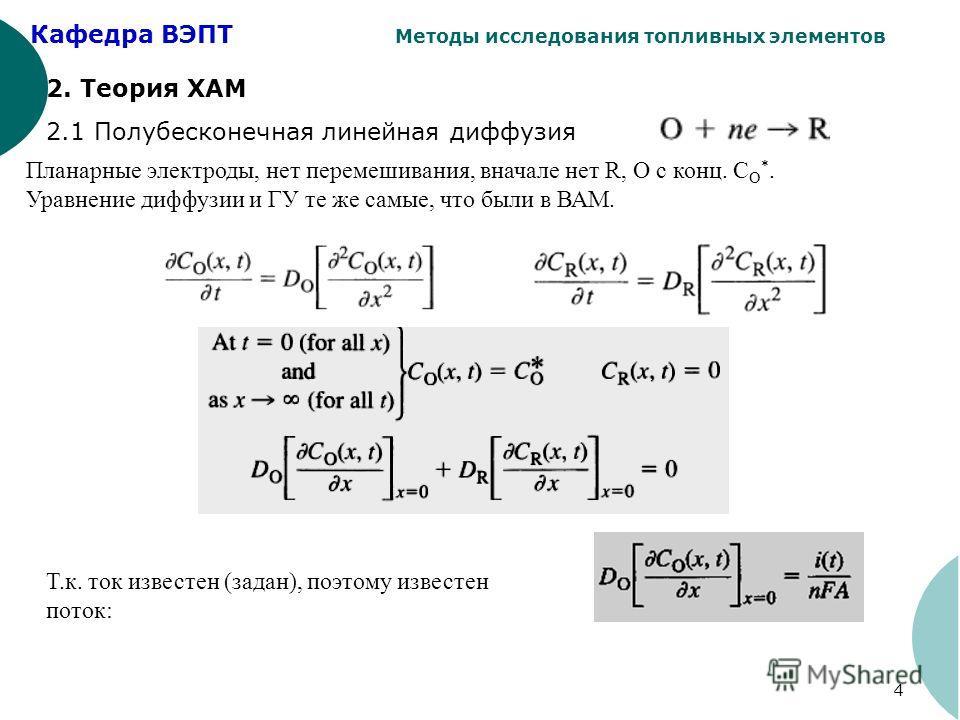 Кафедра ВЭПТ Методы исследования топливных элементов 4 2. Теория ХАМ 2.1 Полубесконечная линейная диффузия Планарные электроды, нет перемешивания, вначале нет R, О с конц. C O *. Уравнение диффузии и ГУ те же самые, что были в ВАМ. Т.к. ток известен