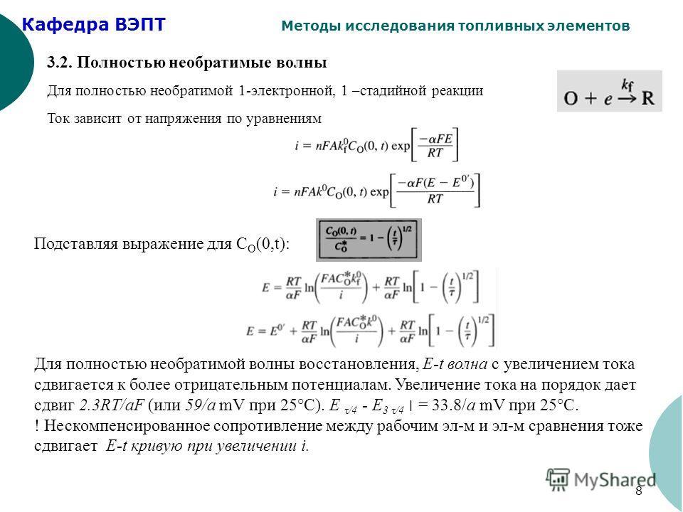 Кафедра ВЭПТ Методы исследования топливных элементов 8 3.2. Полностью необратимые волны Для полностью необратимой 1-электронной, 1 –стадийной реакции Ток зависит от напряжения по уравнениям Подставляя выражение для С O (0,t): Для полностью необратимо