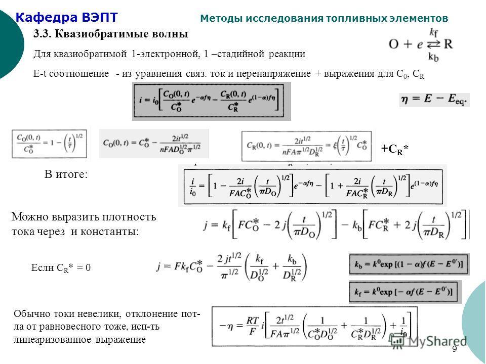 Кафедра ВЭПТ Методы исследования топливных элементов 9 3.3. Квазиобратимые волны Для квазиобратимой 1-электронной, 1 –стадийной реакции E-t соотношение - из уравнения связ. ток и перенапряжение + выражения для С 0, С R +CR*+CR* Обычно токи невелики,