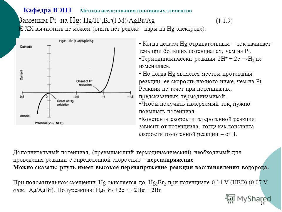 Кафедра ВЭПТ Методы исследования топливных элементов 10 Заменим Pt на Hg: Hg/H +,Br - (l M)/AgBr/Ag (1.1.9) Н ХХ вычислить не можем (опять нет редокс –пары на Hg электроде). Когда делаем Hg отрицательным – ток начинает течь при больших потенциалах, ч