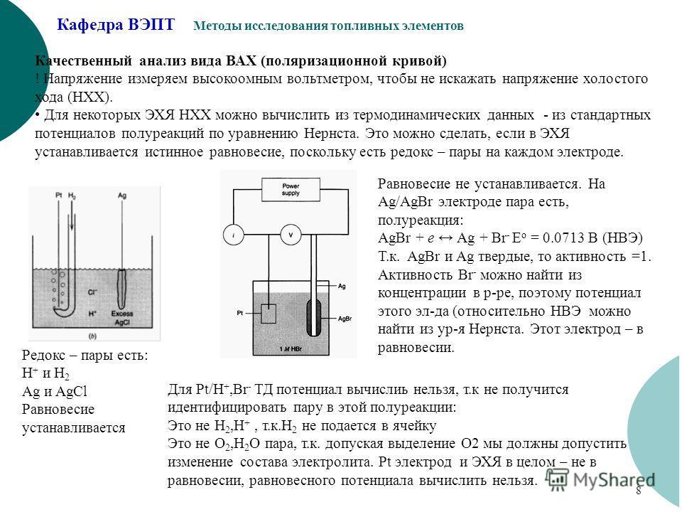 Кафедра ВЭПТ Методы исследования топливных элементов 8 Качественный анализ вида ВАХ (поляризационной кривой) ! Напряжение измеряем высокоомным вольтметром, чтобы не искажать напряжение холостого хода (НХХ). Для некоторых ЭХЯ НХХ можно вычислить из те