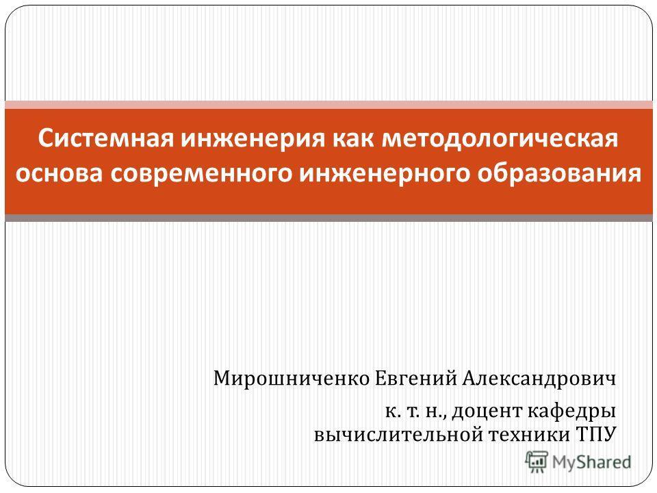 Мирошниченко Евгений Александрович к. т. н., доцент кафедры вычислительной техники ТПУ Системная инженерия как методологическая основа современного инженерного образования