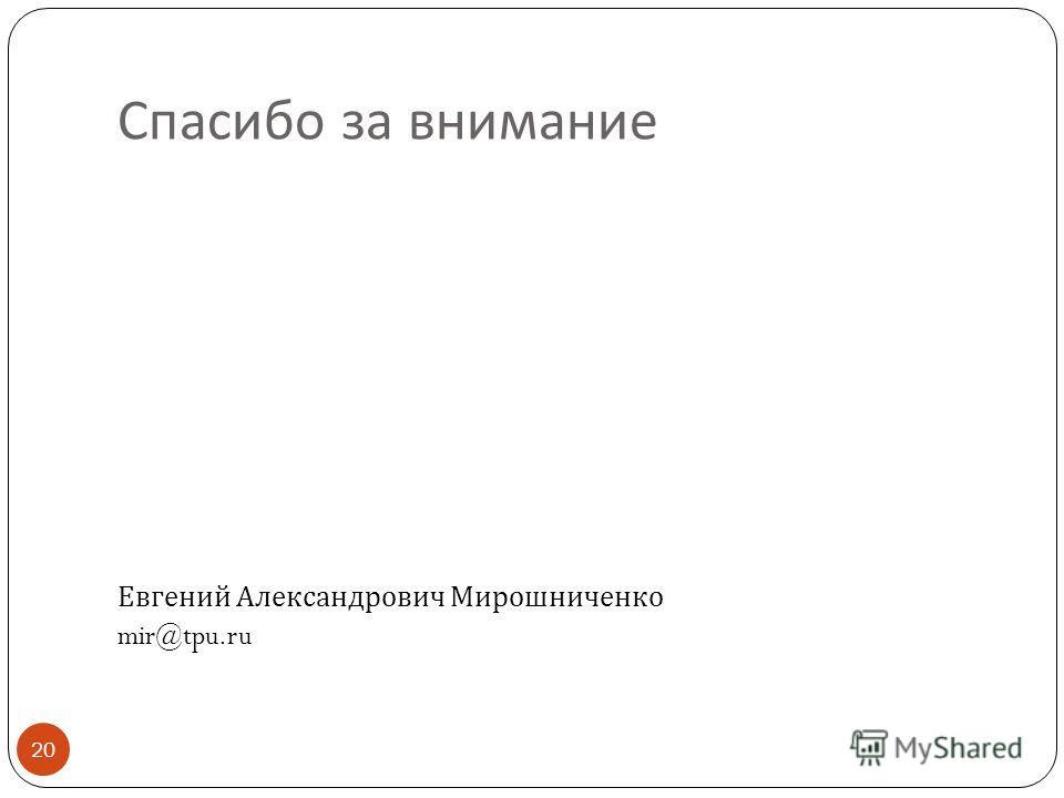 Спасибо за внимание 20 Евгений Александрович Мирошниченко mir@tpu.ru