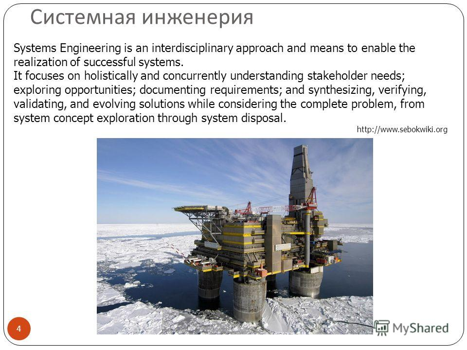 Системная инженерия 4 Systems Engineering is an interdisciplinary approach and means to enable the realization of successful systems. It focuses on holistically and concurrently understanding stakeholder needs; exploring opportunities; documenting re