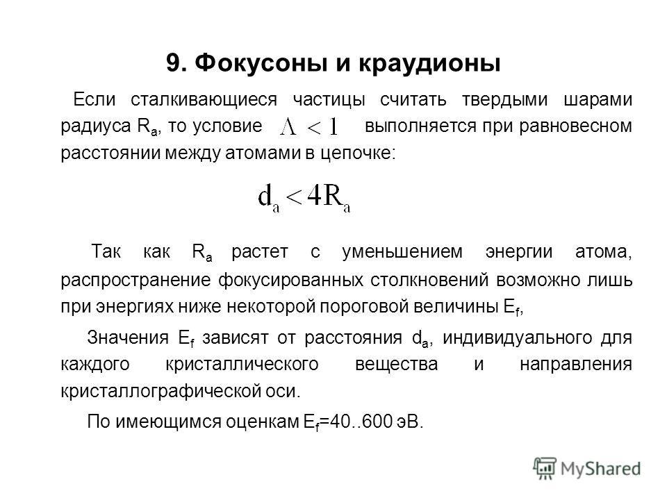 9. Фокусоны и краудионы Если сталкивающиеся частицы считать твердыми шарами радиуса R a, то условие выполняется при равновесном расстоянии между атомами в цепочке: Так как R a растет с уменьшением энергии атома, распространение фокусированных столкно