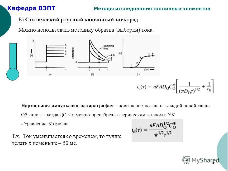 Кафедра ВЭПТ Методы исследования топливных элементов 5 Б) Статический ртутный капельный электрод Можно использовать методику образца (выборки) тока. Нормальная импульсная полярография – повышение пот-ла на каждой новой капле. Обычно τ – когда ДС < r,