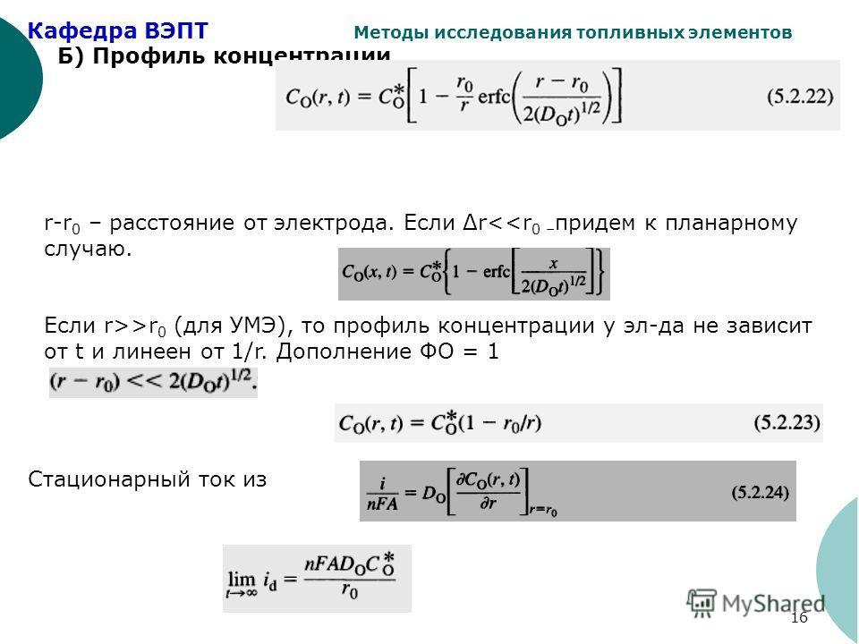 Кафедра ВЭПТ Методы исследования топливных элементов 16 Б) Профиль концентрации r-r 0 – расстояние от электрода. Если Δrr 0 (для УМЭ), то профиль концентрации у эл-да не зависит от t и линеен от 1/r. Дополнение ФО = 1 Стационарный ток из