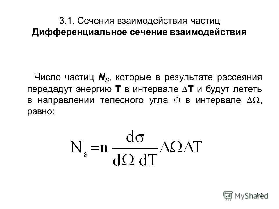 10 3.1. Сечения взаимодействия частиц Дифференциальное сечение взаимодействия Число частиц N S, которые в результате рассеяния передадут энергию Т в интервале T и будут лететь в направлении телесного угла в интервале, равно: