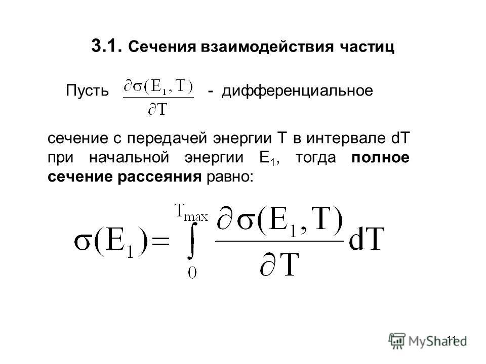 11 3.1. Сечения взаимодействия частиц Пусть - дифференциальное сечение с передачей энергии T в интервале dT при начальной энергии E 1, тогда полное сечение рассеяния равно: