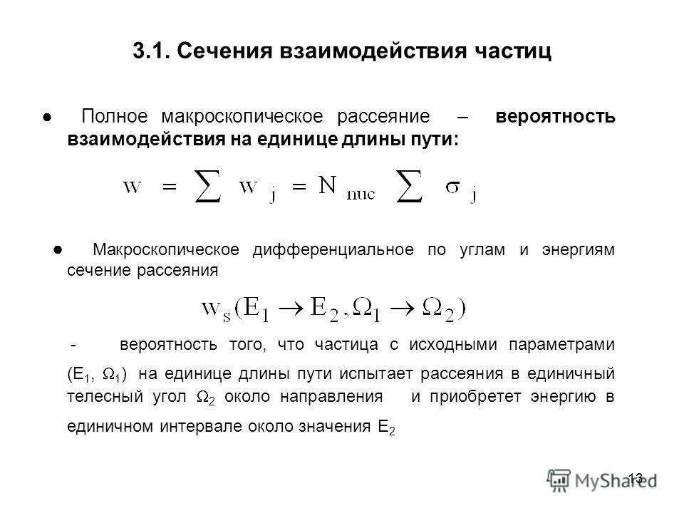 13 3.1. Сечения взаимодействия частиц Полное макроскопическое рассеяние – вероятность взаимодействия на единице длины пути: Макроскопическое дифференциальное по углам и энергиям сечение рассеяния - вероятность того, что частица с исходными параметрам