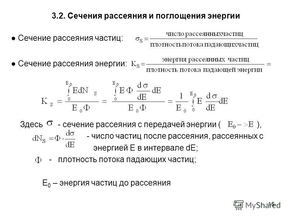 15 3.2. Сечения рассеяния и поглощения энергии Сечение рассеяния частиц: Сечение рассеяния энергии: Здесь - сечение рассеяния с передачей энергии ( ), - число частиц после рассеяния, рассеянных с энергией Е в интервале dE; - плотность потока падающих