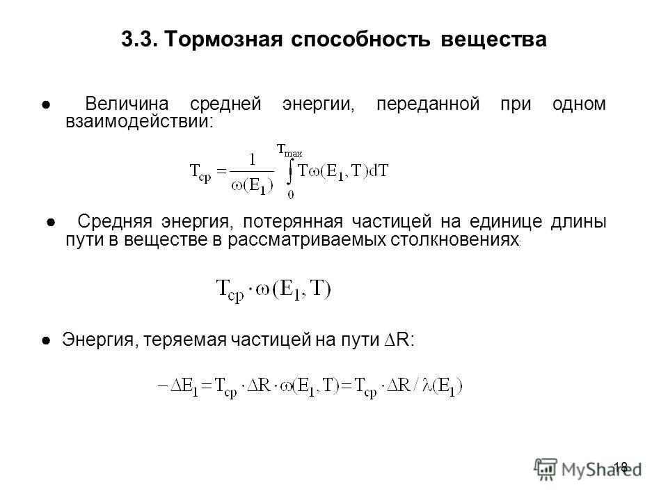 18 3.3. Тормозная способность вещества Величина средней энергии, переданной при одном взаимодействии: Средняя энергия, потерянная частицей на единице длины пути в веществе в рассматриваемых столкновениях : Энергия, теряемая частицей на пути R: