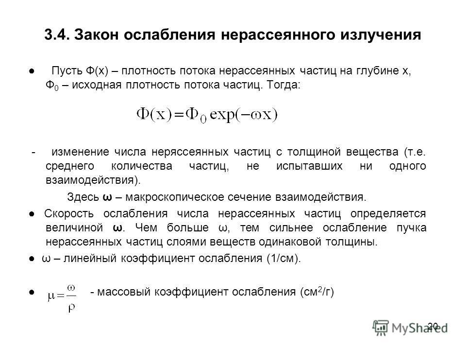 20 3.4. Закон ослабления нерассеянного излучения Пусть Ф(x) – плотность потока нерассеянных частиц на глубине х, Ф 0 – исходная плотность потока частиц. Тогда: - изменение числа неряссеянных частиц с толщиной вещества (т.е. среднего количества частиц