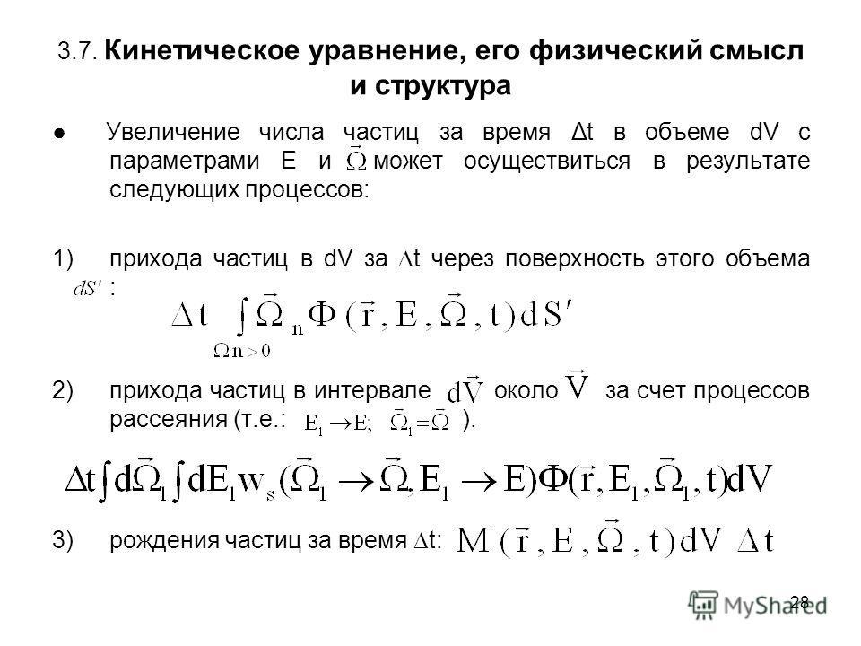 28 3.7. Кинетическое уравнение, его физический смысл и структура Увеличение числа частиц за время Δt в объеме dV с параметрами Е и может осуществиться в результате следующих процессов: 1)прихода частиц в dV за t через поверхность этого объема : 2)при