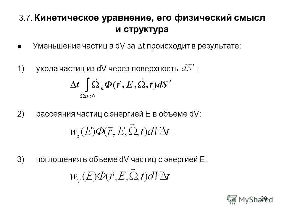 29 3.7. Кинетическое уравнение, его физический смысл и структура Уменьшение частиц в dV за t происходит в результате: 1)ухода частиц из dV через поверхность : 2)рассеяния частиц с энергией E в объеме dV: 3)поглощения в объеме dV частиц с энергией Е: