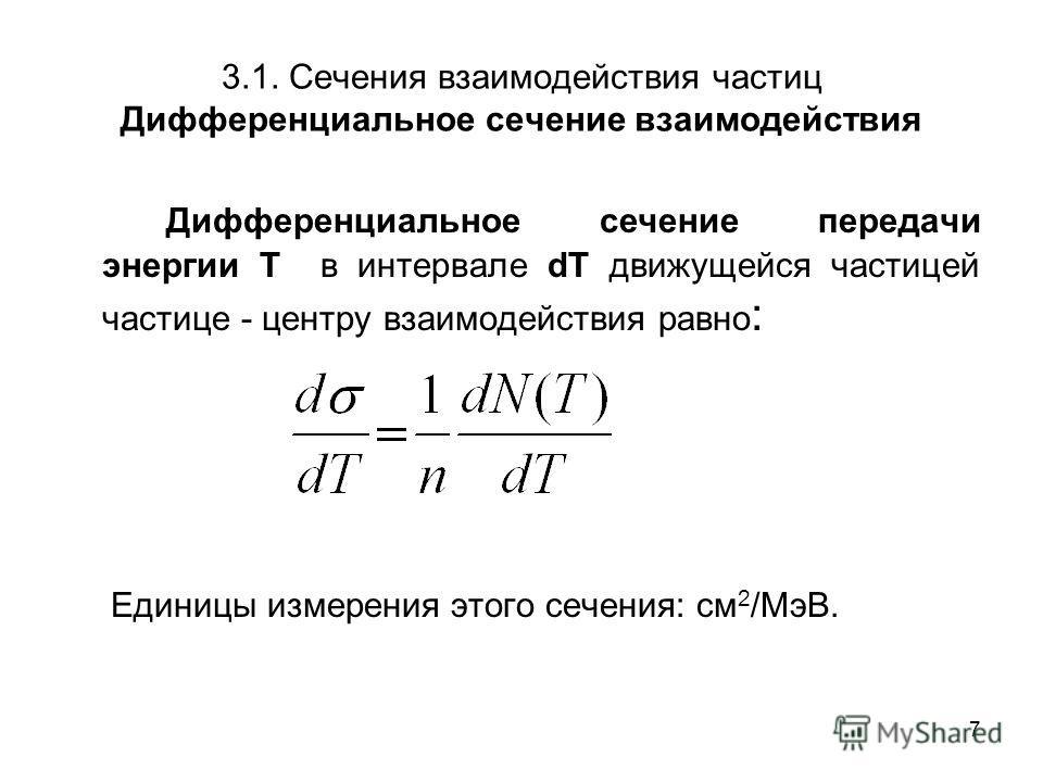 7 3.1. Сечения взаимодействия частиц Дифференциальное сечение взаимодействия Дифференциальное сечение передачи энергии Т в интервале dT движущейся частицей частице - центру взаимодействия равно : Единицы измерения этого сечения: см 2 /МэВ.