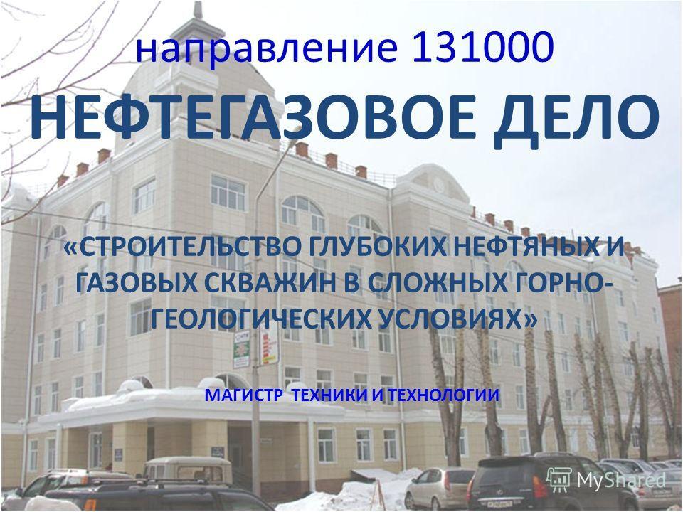 направление 131000 НЕФТЕГАЗОВОЕ ДЕЛО «СТРОИТЕЛЬСТВО ГЛУБОКИХ НЕФТЯНЫХ И ГАЗОВЫХ СКВАЖИН В СЛОЖНЫХ ГОРНО- ГЕОЛОГИЧЕСКИХ УСЛОВИЯХ» МАГИСТР ТЕХНИКИ И ТЕХНОЛОГИИ