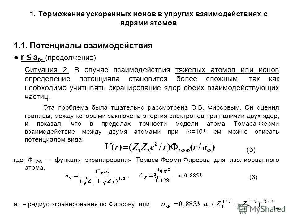 14 1. Торможение ускоренных ионов в упругих взаимодействиях с ядрами атомов 1.1. Потенциалы взаимодействия r a 0. (продолжение) Ситуация 2. В случае взаимодействия тяжелых атомов или ионов определение потенциала становится более сложным, так как необ