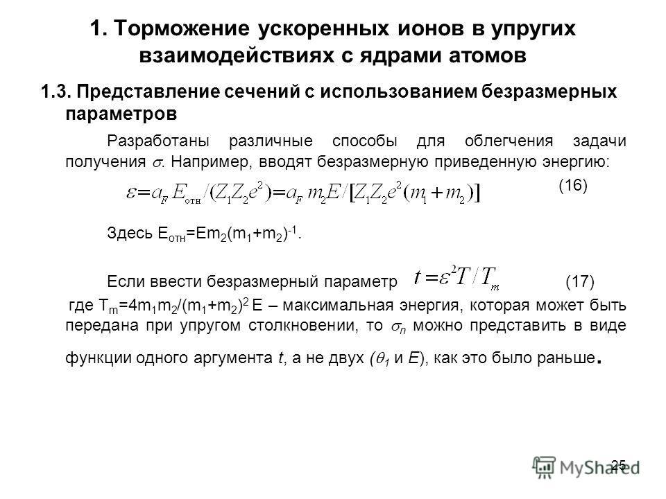 25 1. Торможение ускоренных ионов в упругих взаимодействиях с ядрами атомов 1.3. Представление сечений с использованием безразмерных параметров Разработаны различные способы для облегчения задачи получения. Например, вводят безразмерную приведенную э