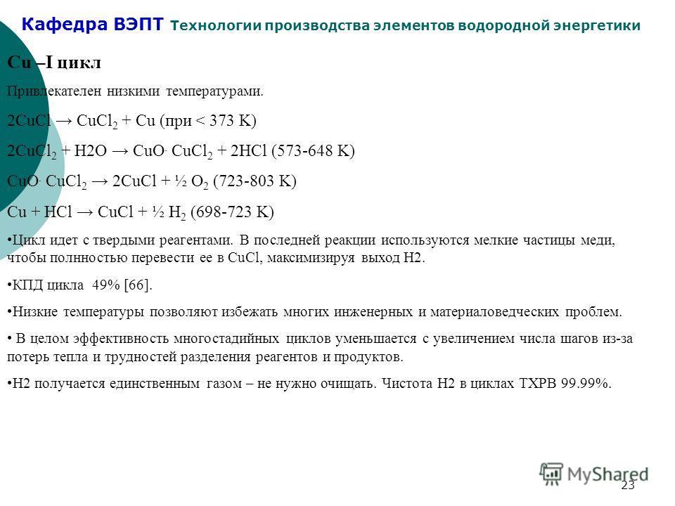 Кафедра ВЭПТ Технологии производства элементов водородной энергетики 23 Cu –I цикл Привлекателен низкими температурами. 2CuCl CuCl 2 + Cu (при < 373 K) 2CuCl 2 + H2O CuO. CuCl 2 + 2HCl (573-648 K) CuO. CuCl 2 2CuCl + ½ O 2 (723-803 K) Cu + HCl CuCl +