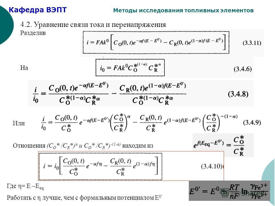 Кафедра ВЭПТ Методы исследования топливных элементов 16 4.2. Уравнение связи тока и перенапряжения Разделив На Или Отношения (C O * /C R *) α и C O * /C R *) -(1-α) находим из Где η= E –E eq Работать с η лучше, чем с формальным потенциалом Е 0