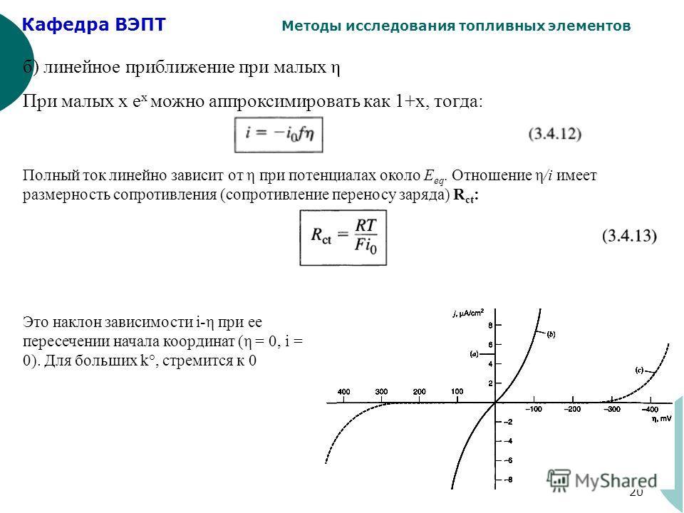 Кафедра ВЭПТ Методы исследования топливных элементов 20 б) линейное приближение при малых η При малых х е х можно аппроксимировать как 1+х, тогда: Полный ток линейно зависит от η при потенциалах около E eq. Отношение η/i имеет размерность сопротивлен