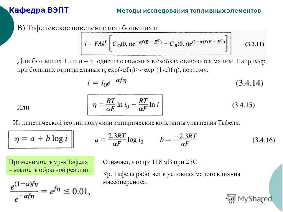 Кафедра ВЭПТ Методы исследования топливных элементов 21 В) Тафелевское поведение при больших η Для больших + или – η, одно из слагаемых в скобках становится малым. Например, при больших отрицательных η, exp(-αf η)>> exp[(1-α)f η), поэтому: Или Из кин