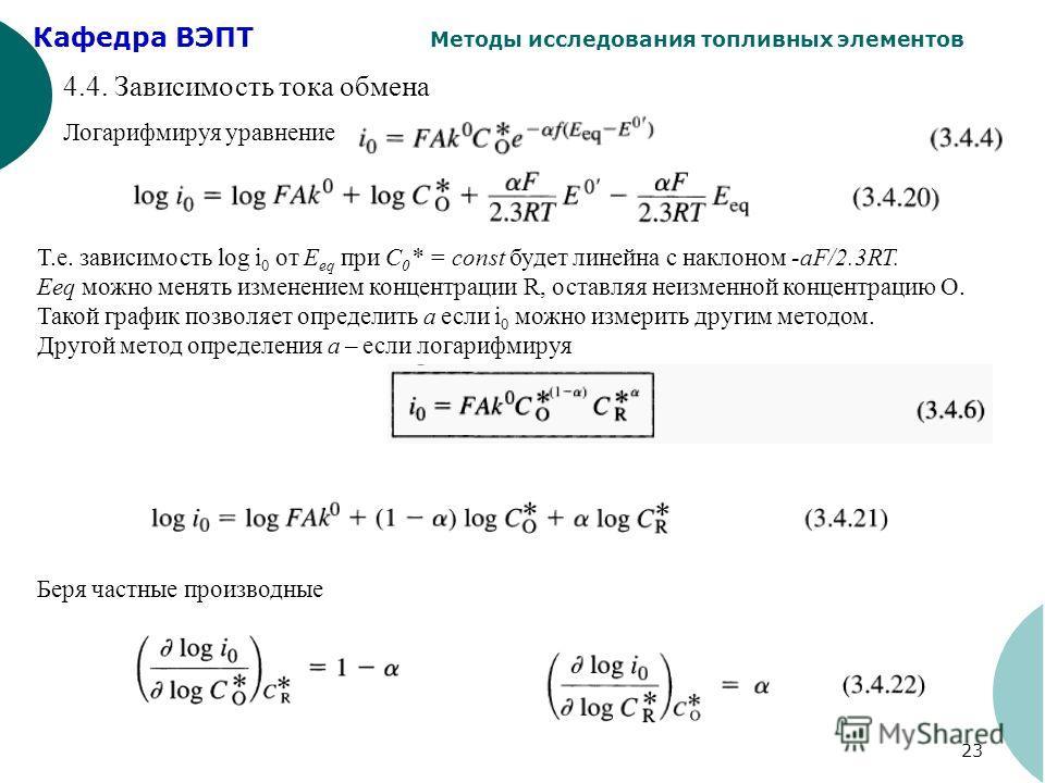 Кафедра ВЭПТ Методы исследования топливных элементов 23 4.4. Зависимость тока обмена Логарифмируя уравнение Т.е. зависимость log i 0 от Е eq при C 0 * = const будет линейна с наклоном -aF/2.3RT. Eeq можно менять изменением концентрации R, оставляя не