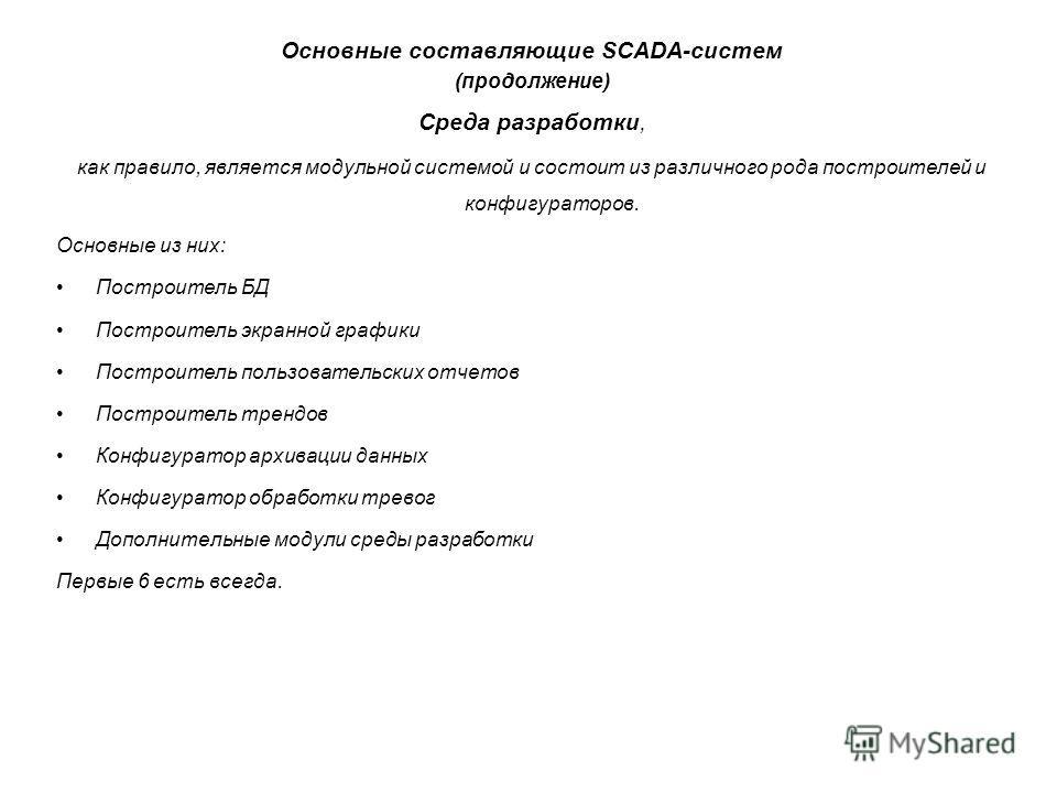 Основные составляющие SCADA-систем (продолжение) Среда разработки, как правило, является модульной системой и состоит из различного рода построителей и конфигураторов. Основные из них: Построитель БД Построитель экранной графики Построитель пользоват