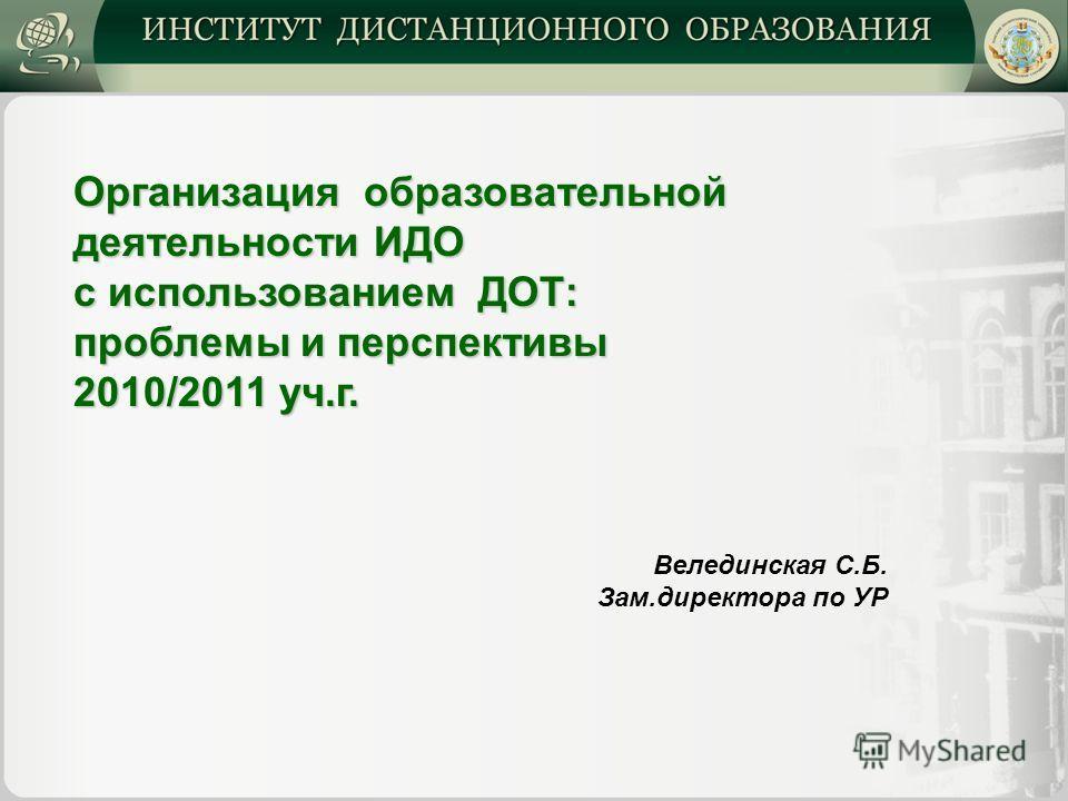 Организация образовательной деятельности ИДО с использованием ДОТ: проблемы и перспективы 2010/2011 уч.г. Велединская С.Б. Зам.директора по УР