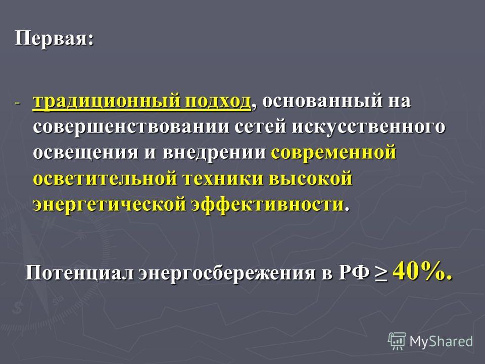 Первая: - традиционный подход, основанный на совершенствовании сетей искусственного освещения и внедрении современной осветительной техники высокой энергетической эффективности. Потенциал энергосбережения в РФ 40%.