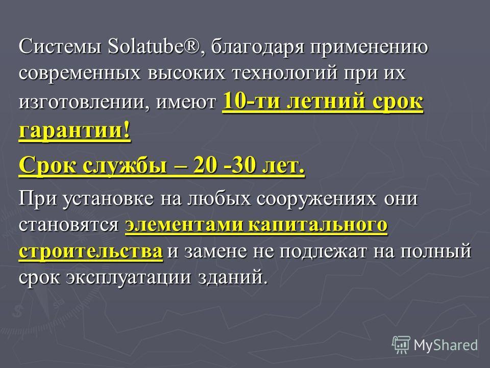 Системы Solatube®, благодаря применению современных высоких технологий при их изготовлении, имеют 10-ти летний срок гарантии! Срок службы – 20 -30 лет. При установке на любых сооружениях они становятся элементами капитального строительства и замене н