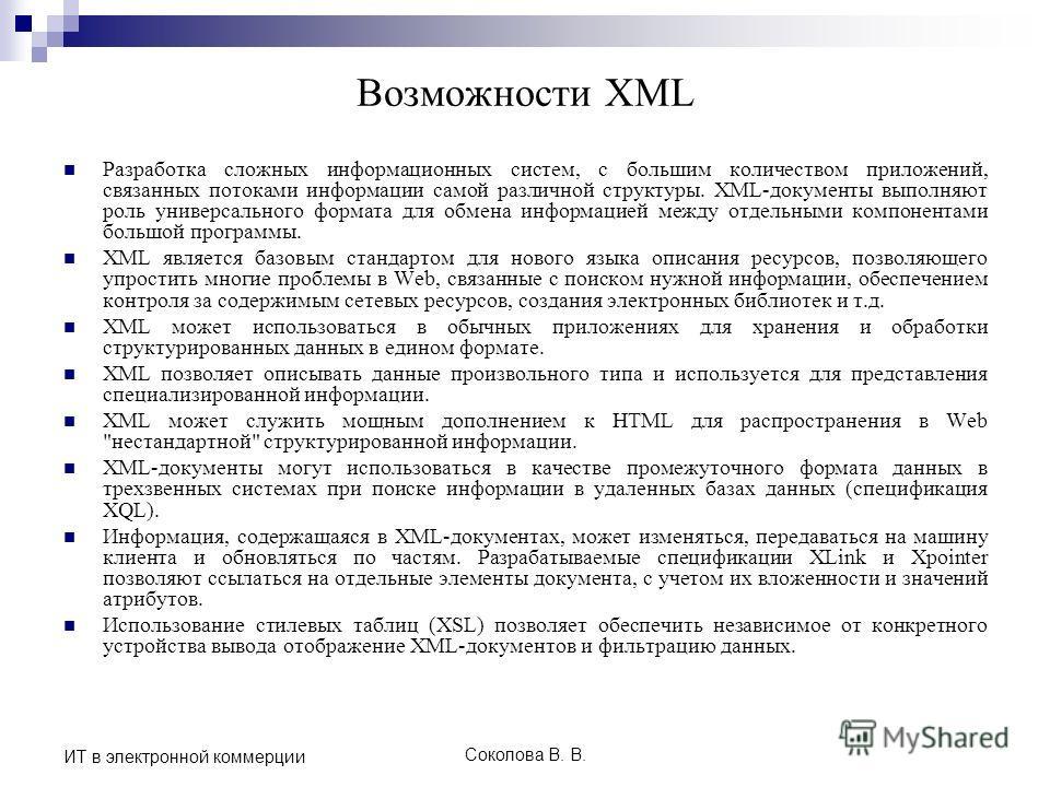 Соколова В. В. ИТ в электронной коммерции Возможности XML Разработка сложных информационных систем, с большим количеством приложений, связанных потоками информации самой различной структуры. XML-документы выполняют роль универсального формата для обм