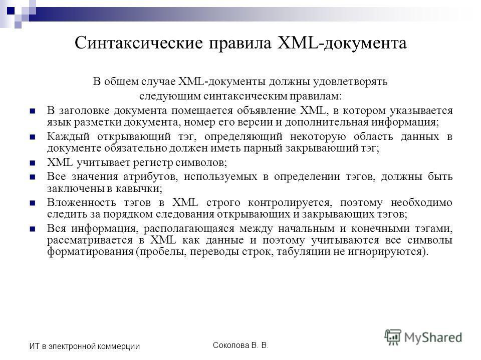 Соколова В. В. ИТ в электронной коммерции Синтаксические правила XML-документа В общем случае XML-документы должны удовлетворять следующим синтаксическим правилам: В заголовке документа помещается объявление XML, в котором указывается язык разметки д
