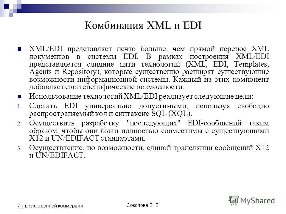 Соколова В. В. ИТ в электронной коммерции Комбинация XML и EDI XML/EDI представляет нечто больше, чем прямой перенос XML документов в системы EDI. В рамках построения XML/EDI представляется слияние пяти технологий (XML, EDI, Templates, Agents и Repos