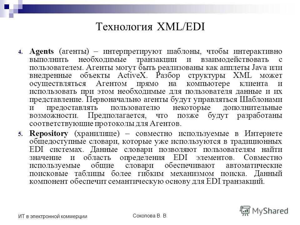 Соколова В. В. ИТ в электронной коммерции Технология XML/EDI 4. Agents (агенты) – интерпретируют шаблоны, чтобы интерактивно выполнить необходимые транзакции и взаимодействовать с пользователем. Агенты могут быть реализованы как апплеты Java или внед