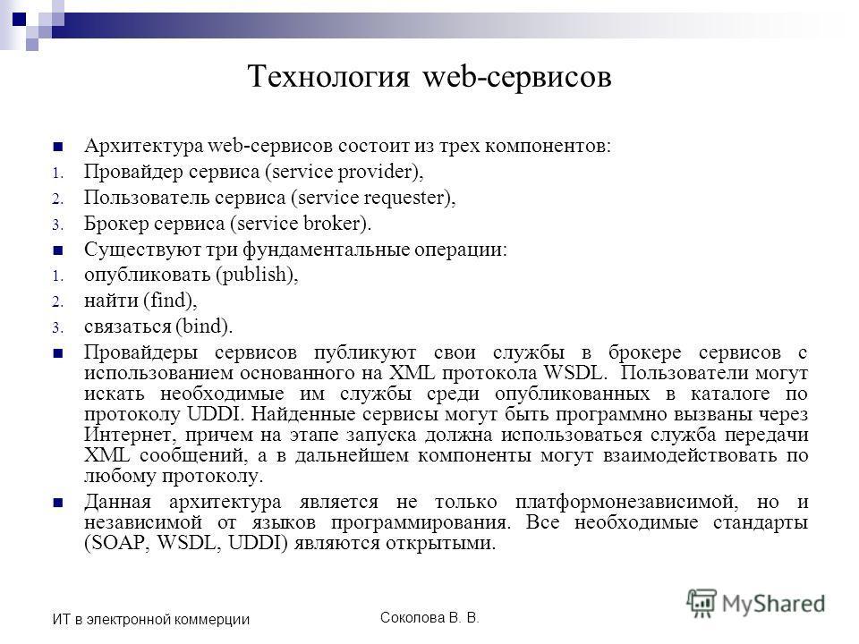 Соколова В. В. ИТ в электронной коммерции Технология web-сервисов Архитектура web-сервисов состоит из трех компонентов: 1. Провайдер сервиса (service provider), 2. Пользователь сервиса (service requester), 3. Брокер сервиса (service broker). Существу